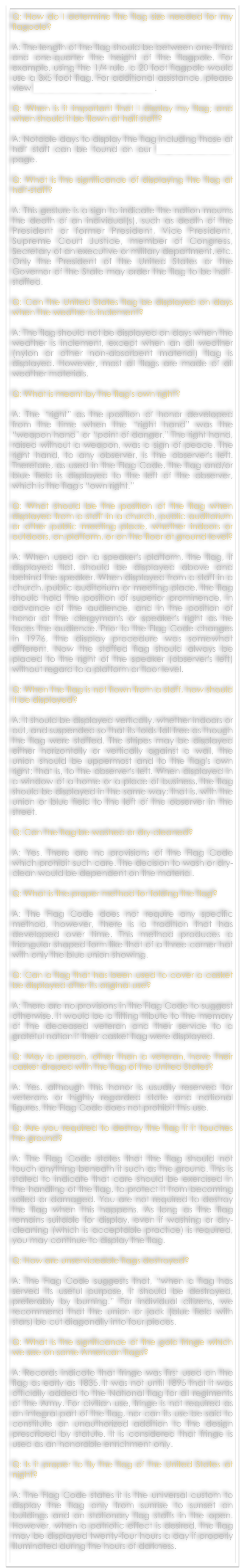 Q: How do I determine the flag size needed for my flagpole?  A: The length of the flag should be between one-third and one-quarter the height of the flagpole. For example, using the 1/4 rule, a 20 foot flagpole would use a 3x5 foot flag. For additional assistance, please view The Emerson Flag Sizing Chart.   Q: When is it important that I display my flag; and when should it be flown at half staff?  A: Notable days to display the flag including those at half staff can be found on our Flag Display Days page.  Q: What is the significance of displaying the flag at half-staff?  A: This gesture is a sign to indicate the nation mourns the death of an individual(s), such as death of the President or former President, Vice President, Supreme Court Justice, member of Congress, Secretary of an executive or military department, etc. Only the President of the United States or the Governor of the State may order the flag to be half-staffed. 